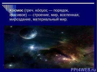 Ко смос (греч. κόσμος — порядок, красивое)— строение, мир, вселенная, мироздани