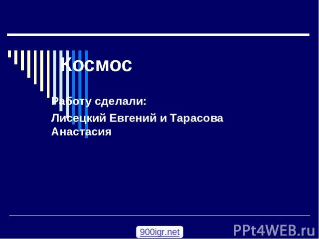 Космос Работу сделали: Лисецкий Евгений и Тарасова Анастасия 900igr.net