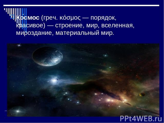 Ко смос (греч. κόσμος — порядок, красивое)— строение, мир, вселенная, мироздание, материальный мир.
