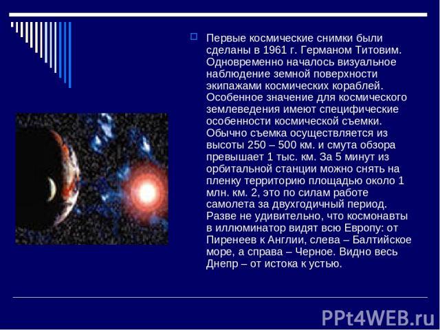 Первые космические снимки были сделаны в 1961 г. Германом Титовим. Одновременно началось визуальное наблюдение земной поверхности экипажами космических кораблей. Особенное значение для космического землеведения имеют специфические особенности космич…