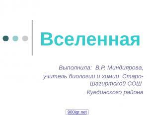 Вселенная Выполнила: В.Р. Миндиярова, учитель биологии и химии Старо-Шагиртской