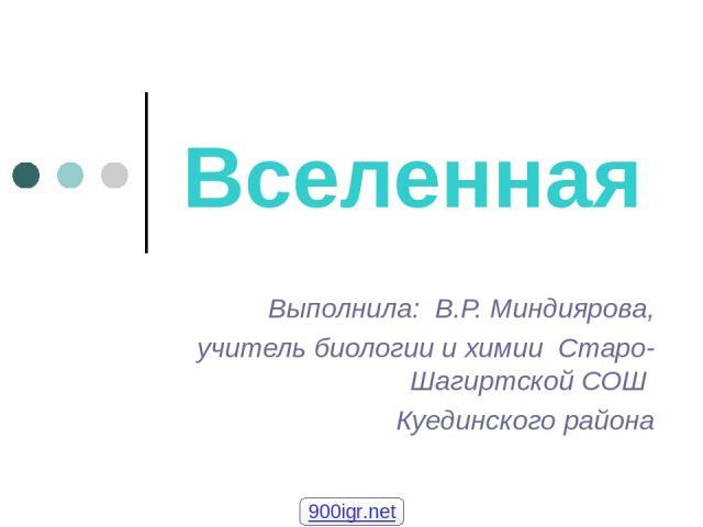 Вселенная Выполнила: В.Р. Миндиярова, учитель биологии и химии Старо-Шагиртской СОШ Куединского района 900igr.net