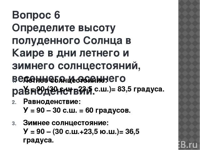 Вопрос 6 Определите высоту полуденного Солнца в Каире в дни летнего и зимнего солнцестояний, весеннего и осеннего равноденствий. Летнее солнцестояние: У = 90-(30 с.ш - 23,5 с.ш.)= 83,5 градуса. Равноденствие: У = 90 – 30 с.ш. = 60 градусов. Зимнее с…
