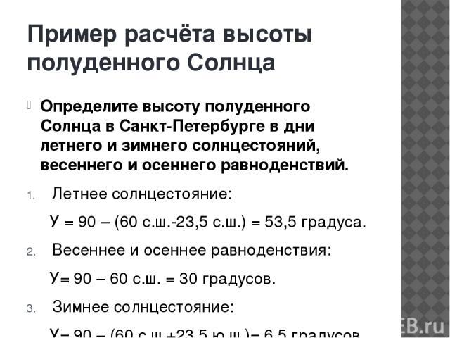 Пример расчёта высоты полуденного Солнца Определите высоту полуденного Солнца в Санкт-Петербурге в дни летнего и зимнего солнцестояний, весеннего и осеннего равноденствий. Летнее солнцестояние: У = 90 – (60 с.ш.-23,5 с.ш.) = 53,5 градуса. Весеннее и…