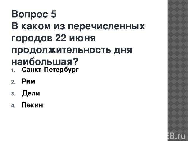 Вопрос 5 В каком из перечисленных городов 22 июня продолжительность дня наибольшая? Санкт-Петербург Рим Дели Пекин