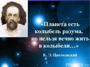 «Планета есть колыбель разума, но нельзя вечно жить в колыбели…» К. Э. Циолковск