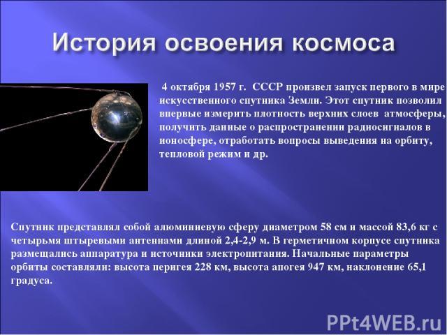 4 октября 1957 г. СССР произвел запуск первого в мире искусственного спутника Земли. Этот спутник позволил впервые измерить плотность верхних слоев атмосферы, получить данные о распространении радиосигналов в ионосфере, отработать вопросы выведения …