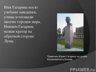 Имя Гагарина носят учебные заведения, улицы и площади многих городов мира. Имене