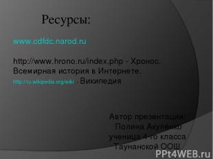 Ресурсы: www.cdfdc.narod.ru http://www.hrono.ru/index.php - Хронос. Всемирная ис