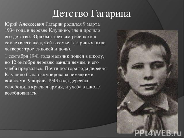 Детство Гагарина Юрий Алексеевич Гагарин родился 9 марта 1934 года в деревне Клушино, где и прошло его детство. Юра был третьим ребенком в семье (всего же детей в семье Гагариных было четверо: трое сыновей и дочь). 1 сентября 1941 года мальчик пошёл…