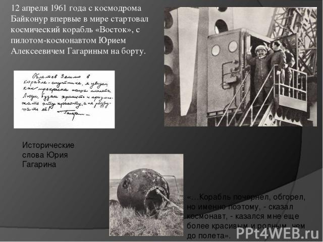 12 апреля 1961 года с космодрома Байконур впервые в мире стартовал космический корабль «Восток», с пилотом-космонавтом Юрием Алексеевичем Гагариным на борту. Исторические слова Юрия Гагарина «…Корабль почернел, обгорел, но именно поэтому, - сказал к…