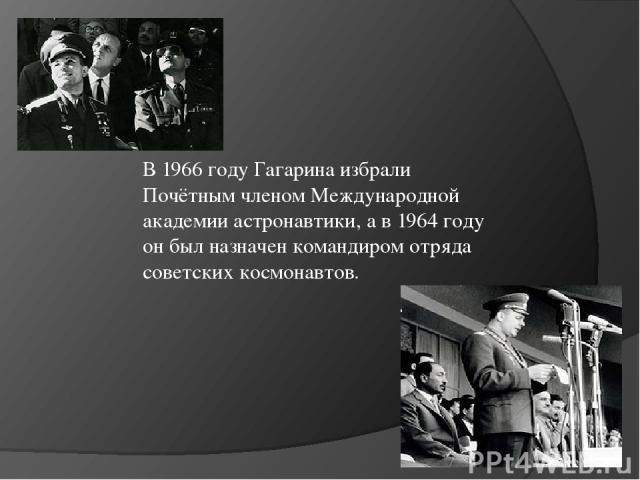 В 1966 году Гагарина избрали Почётным членом Международной академии астронавтики, а в 1964 году он был назначен командиром отряда советских космонавтов.