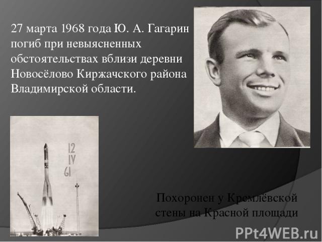 27 марта 1968 года Ю. А. Гагарин погиб при невыясненных обстоятельствах вблизи деревни Новосёлово Киржачского района Владимирской области. Похоронен у Кремлёвской стены на Красной площади