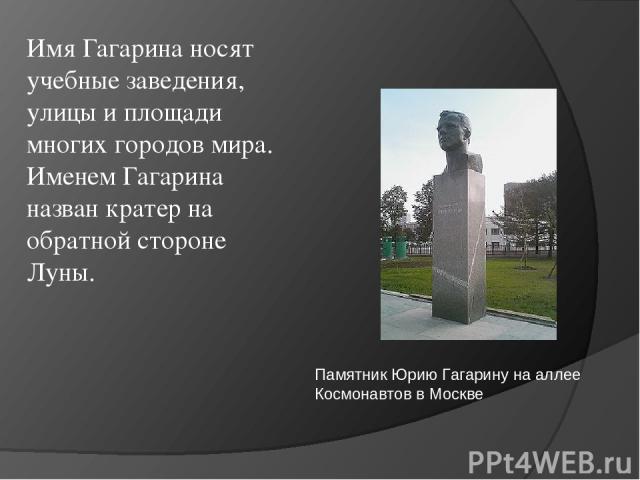 Имя Гагарина носят учебные заведения, улицы и площади многих городов мира. Именем Гагарина назван кратер на обратной стороне Луны. Памятник Юрию Гагарину на аллее Космонавтов в Москве