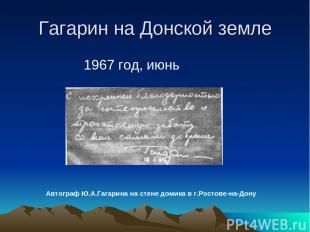 Гагарин на Донской земле 1967 год, июнь Автограф Ю.А.Гагарина на стене домика в