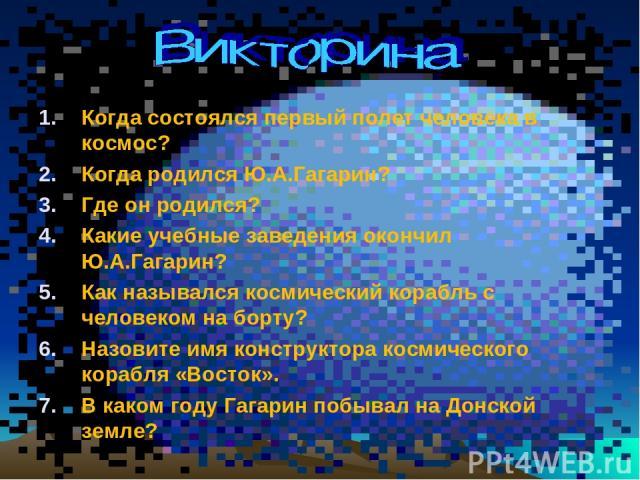 Когда состоялся первый полет человека в космос? Когда родился Ю.А.Гагарин? Где он родился? Какие учебные заведения окончил Ю.А.Гагарин? Как назывался космический корабль с человеком на борту? Назовите имя конструктора космического корабля «Восток». …
