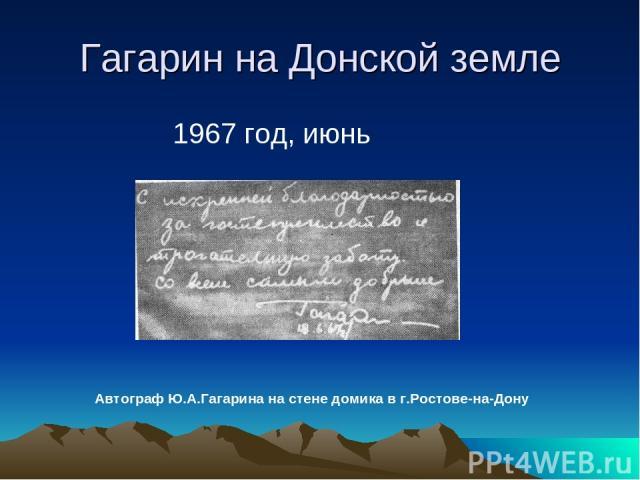 Гагарин на Донской земле 1967 год, июнь Автограф Ю.А.Гагарина на стене домика в г.Ростове-на-Дону