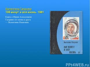 Книга о Юрии Алексеевиче Гагарине его жены и друга — Валентины Ивановны.