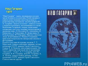 """""""Наш Гагарин"""" - книга, являющаяся плодом труда большого коллектива. В ней связан"""