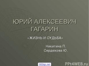 ЮРИЙ АЛЕКСЕЕВИЧ ГАГАРИН «ЖИЗНЬ И СУДЬБА» Никитина П. Сердюкова Ю. 900igr.net