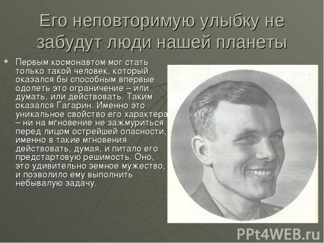 Его неповторимую улыбку не забудут люди нашей планеты Первым космонавтом мог стать только такой человек, который оказался бы способным впервые одолеть это ограничение – или думать, или действовать. Таким оказался Гагарин. Именно это уникальное свойс…