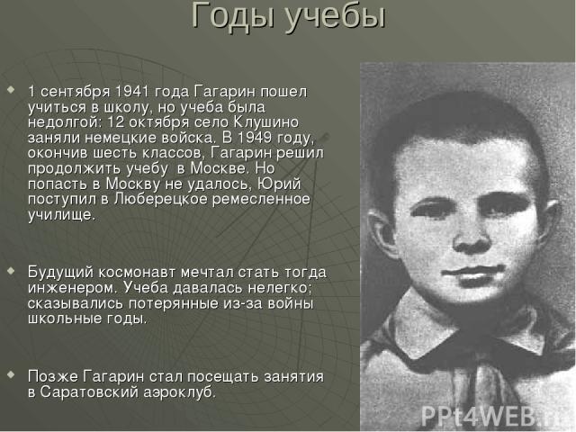 Годы учебы 1 сентября 1941 года Гагарин пошел учиться в школу, но учеба была недолгой: 12 октября село Клушино заняли немецкие войска. В 1949 году, окончив шесть классов, Гагарин решил продолжить учебу в Москве. Но попасть в Москву не удалось, Юрий …