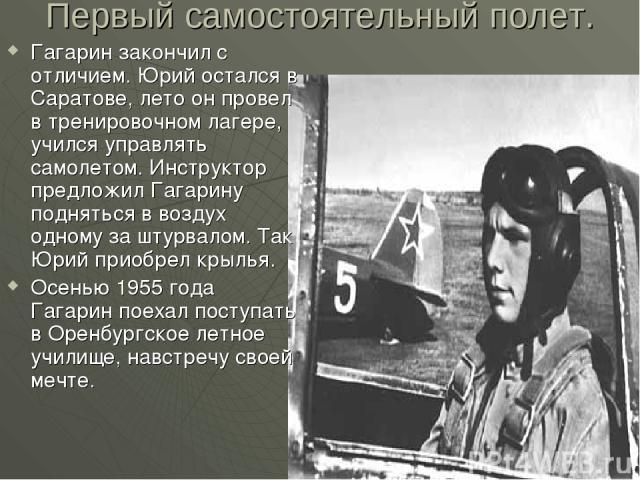 Первый самостоятельный полет. Гагарин закончил с отличием. Юрий остался в Саратове, лето он провел в тренировочном лагере, учился управлять самолетом. Инструктор предложил Гагарину подняться в воздух одному за штурвалом. Так Юрий приобрел крылья. Ос…