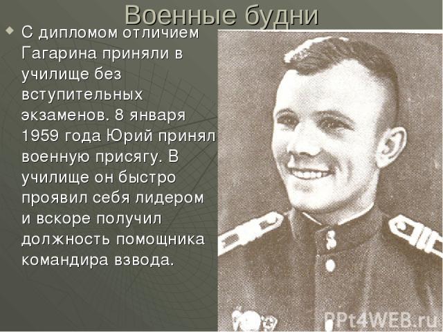 Военные будни С дипломом отличием Гагарина приняли в училище без вступительных экзаменов. 8 января 1959 года Юрий принял военную присягу. В училище он быстро проявил себя лидером и вскоре получил должность помощника командира взвода.