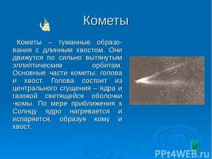 Кометы Кометы – туманные образо-вания с длинным хвостом. Они движутся по сильно