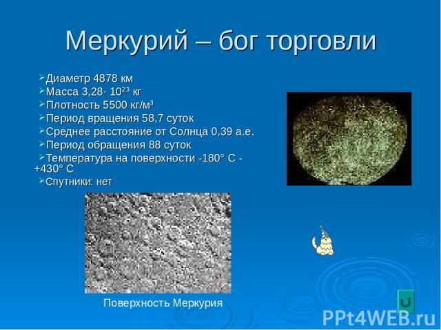 Меркурий – бог торговли Диаметр 4878 км Масса 3,28· 10²³ кг Плотность 5500 кг/м³ Период вращения 58,7 суток Среднее расстояние от Солнца 0,39 а.е. Период обращения 88 суток Температура на поверхности -180° С - +430° С Спутники: нет Поверхность Меркурия