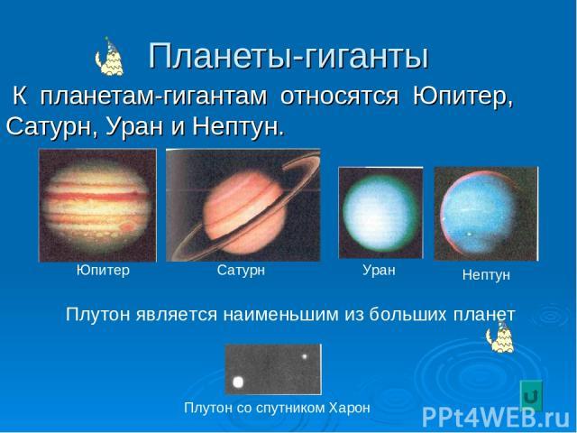Планеты-гиганты К планетам-гигантам относятся Юпитер, Сатурн, Уран и Нептун. Юпитер Сатурн Уран Нептун Плутон со спутником Харон Плутон является наименьшим из больших планет