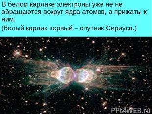 В белом карлике электроны уже не не обращаются вокруг ядра атомов, а прижаты к н