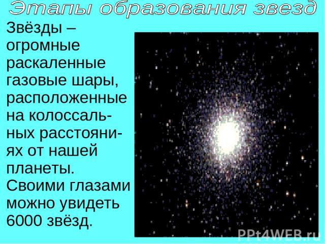 Звёзды – огромные раскаленные газовые шары, расположенные на колоссаль-ных расстояни-ях от нашей планеты. Своими глазами можно увидеть 6000 звёзд.