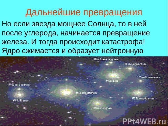 Дальнейшие превращения Но если звезда мощнее Солнца, то в ней после углерода, начинается превращение железа. И тогда происходит катастрофа! Ядро сжимается и образует нейтронную звезду.
