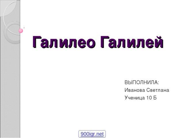 Галилео Галилей ВЫПОЛНИЛА: Иванова Светлана Ученица 10 Б 900igr.net
