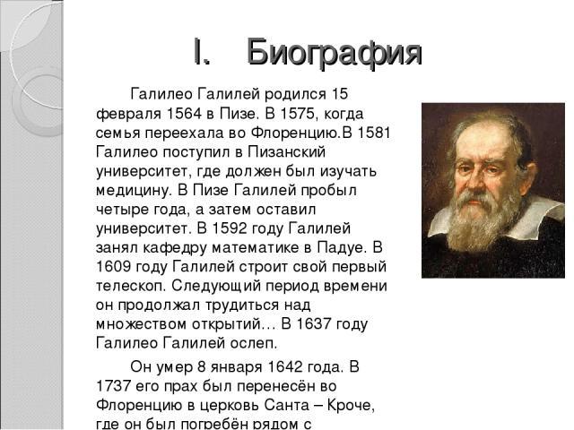 Биография Галилео Галилей родился 15 февраля 1564 в Пизе. В 1575, когда семья переехала во Флоренцию.В 1581 Галилео поступил в Пизанский университет, где должен был изучать медицину. В Пизе Галилей пробыл четыре года, а затем оставил университет. В …