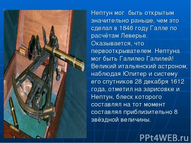 Нептун мог быть открытым значительно раньше, чем это сделал в 1846 году Галле по расчётам Леверье. Оказывается, что первооткрывателем Нептуна мог быть Галилео Галилей! Великий итальянский астроном, наблюдая Юпитер и систему его спутников 28 декабря …