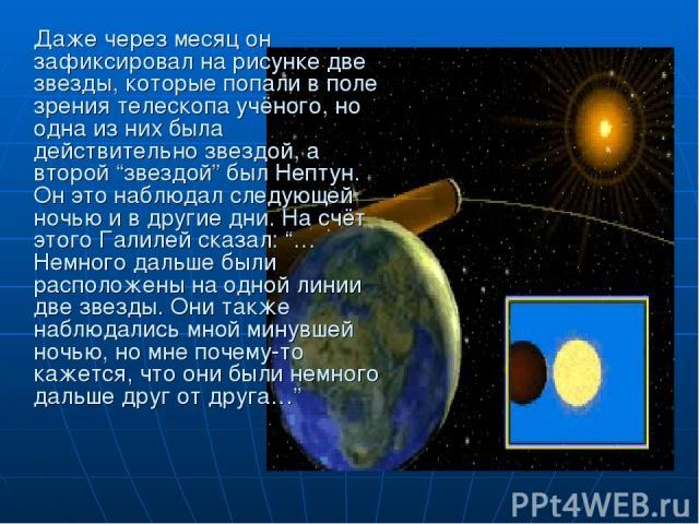 """Даже через месяц он зафиксировал на рисунке две звезды, которые попали в поле зрения телескопа учёного, но одна из них была действительно звездой, а второй """"звездой"""" был Нептун. Он это наблюдал следующей ночью и в другие дни. На счёт этого Галилей с…"""
