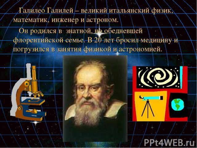 Галилео Галилей – великий итальянский физик, математик, инженер и астроном. Он родился в знатной, но обедневшей флорентийской семье. В 20 лет бросил медицину и погрузился в занятия физикой и астрономией.