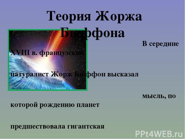 Теория Жоржа Бюффона В середине XVIII в. французский натуралист Жорж Бюффон высказал мысль, по которой рождению планет предшествовала гигантская космическая катастрофа: по его мнению, в жидкое Солнце словно пушечное ядро врезалась комета. Солнечное …