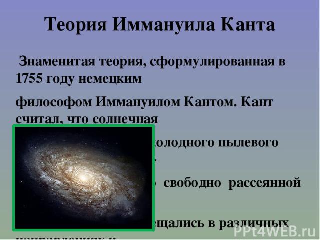 Теория Иммануила Канта Знаменитая теория, сформулированная в 1755 году немецким философом Иммануилом Кантом. Кант считал, что солнечная система возникла из холодного пылевого облака, некой первич- ной материи, до того свободно рассеянной в космосе. …