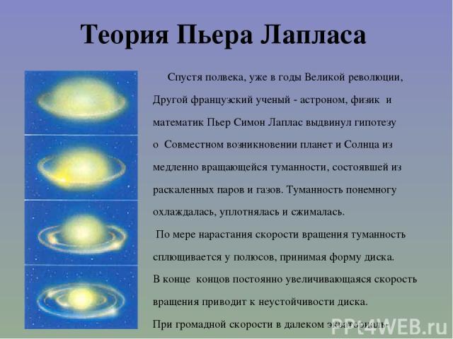 Теория Пьера Лапласа Спустя полвека, уже в годы Великой революции, Другой французский ученый - астроном, физик и математик Пьер Симон Лаплас выдвинул гипотезу о Совместном возникновении планет и Солнца из медленно вращающейся туманности, состоявшей …