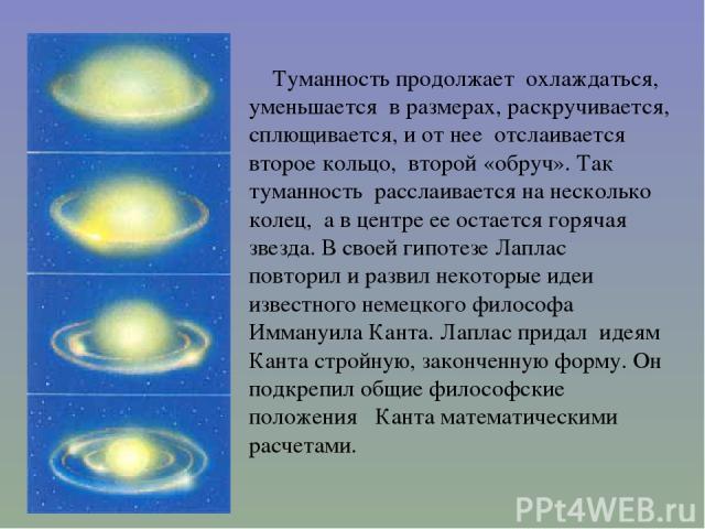 Туманность продолжает охлаждаться, уменьшается в размерах, раскручивается, сплющивается, и от нее отслаивается второе кольцо, второй «обруч». Так туманность расслаивается на несколько колец, а в центре ее остается горячая звезда. В своей гипотезе Ла…