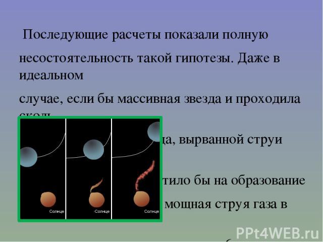 Последующие расчеты показали полную несостоятельность такой гипотезы. Даже в идеальном случае, если бы массивная звезда и проходила сколь угодно близко от Солнца, вырванной струи вещества никоим образом не хватило бы на образование планет. Это была …
