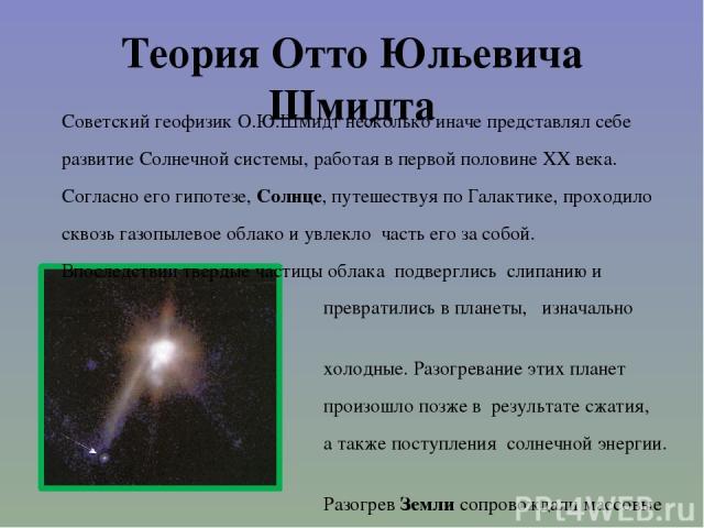 Теория Отто Юльевича Шмидта Советский геофизик О.Ю.Шмидт несколько иначе представлял себе развитие Солнечной системы, работая в первой половине XX века. Согласно его гипотезе, Солнце, путешествуя по Галактике, проходило сквозь газопылевое облако и у…