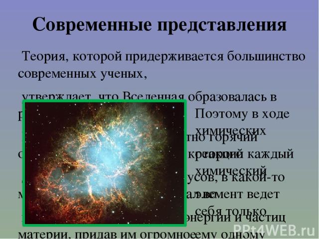 Современные представления Теория, которой придерживается большинство современных ученых, утверждает, что Вселенная образовалась в результате так называемого Большого Взрыва. Невероятно горячий огненный шар, температура которого достигала миллиардов …