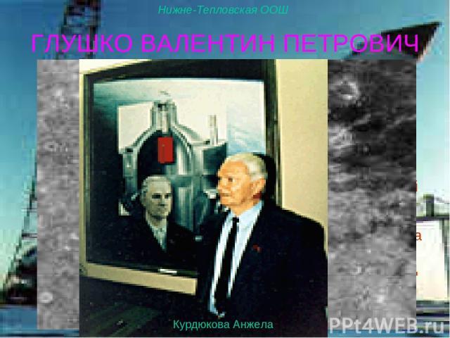 Ученица 11-го класса Курдюкова Анжелика ГЛУШКО ВАЛЕНТИН ПЕТРОВИЧ Решением XXII-ой Генеральной Ассамблеи Международного астрономического союза (1994 г.) кратер диаметром 43 км на видимой стороне Луны назван в честь В.П.Глушко. Кратер Глушко обладает …