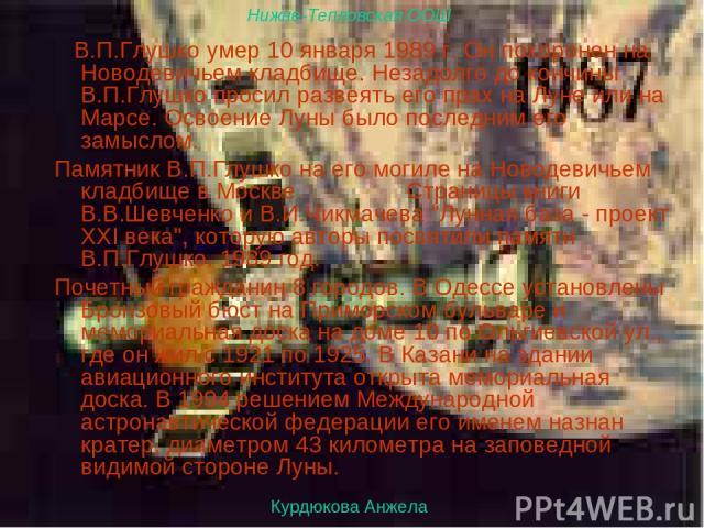 Ученица 11-го класса Курдюкова Анжелика В.П.Глушко умер 10 января 1989 г. Он похоронен на Новодевичьем кладбище. Незадолго до кончины В.П.Глушко просил развеять его прах на Луне или на Марсе. Освоение Луны было последним его замыслом. Памятник В.П.Г…