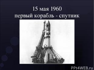 15 мая 1960 первый корабль - спутник