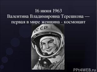 16 июня 1963 Валентина Владимировна Терешкова — первая в мире женщина - космонав
